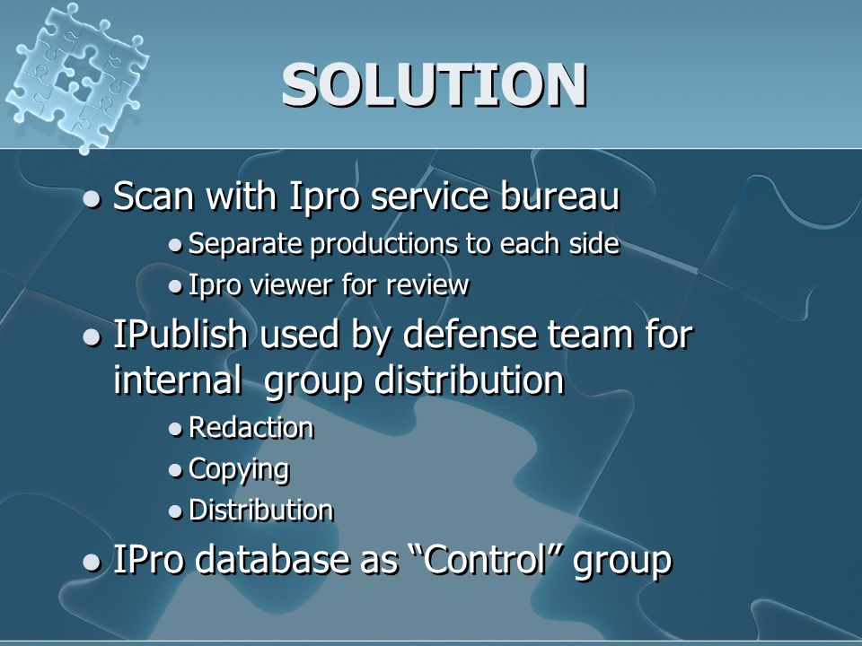 SOLUTION Scan with Ipro service bureau Separate productions to each side Ipro viewer for review IPublish used by defense team for internal group distr