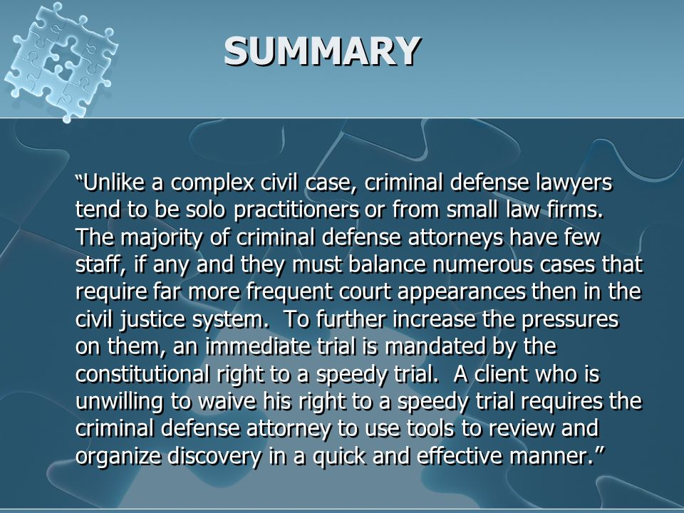 Unlike a complex civil case, criminal defense lawyers tend to be solo practitioners or from small law firms. The majority of criminal defense attorney