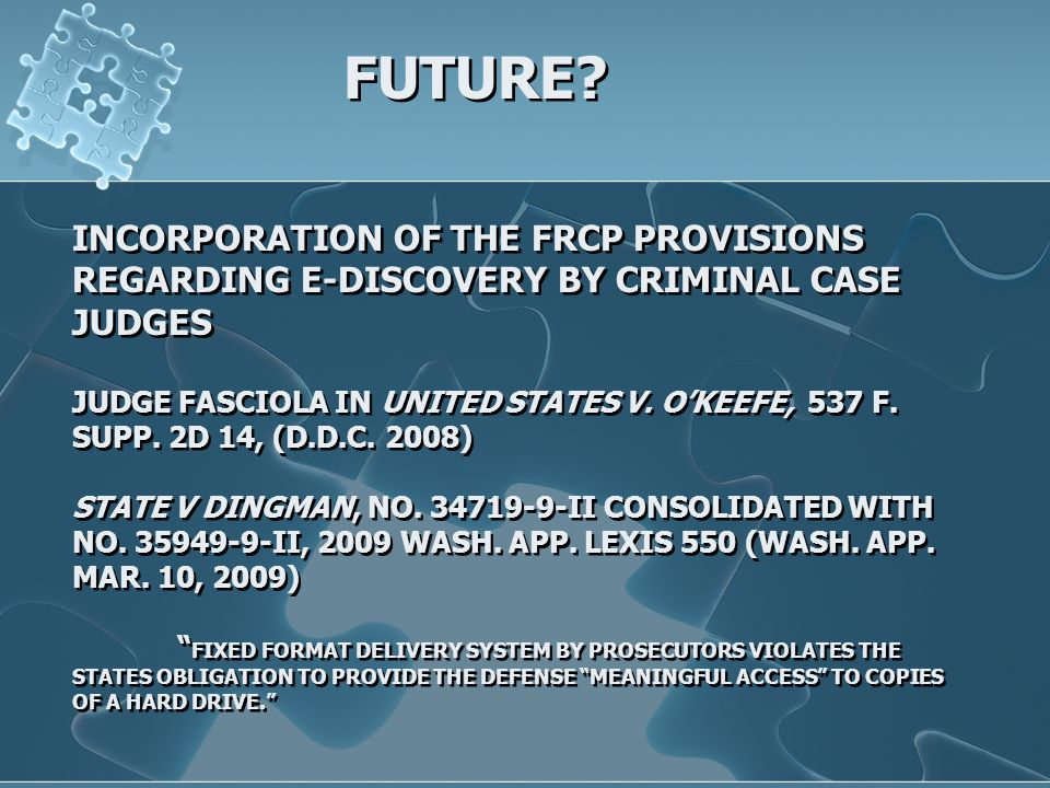 INCORPORATION OF THE FRCP PROVISIONS REGARDING E-DISCOVERY BY CRIMINAL CASE JUDGES JUDGE FASCIOLA IN UNITED STATES V. OKEEFE, 537 F. SUPP. 2D 14, (D.D