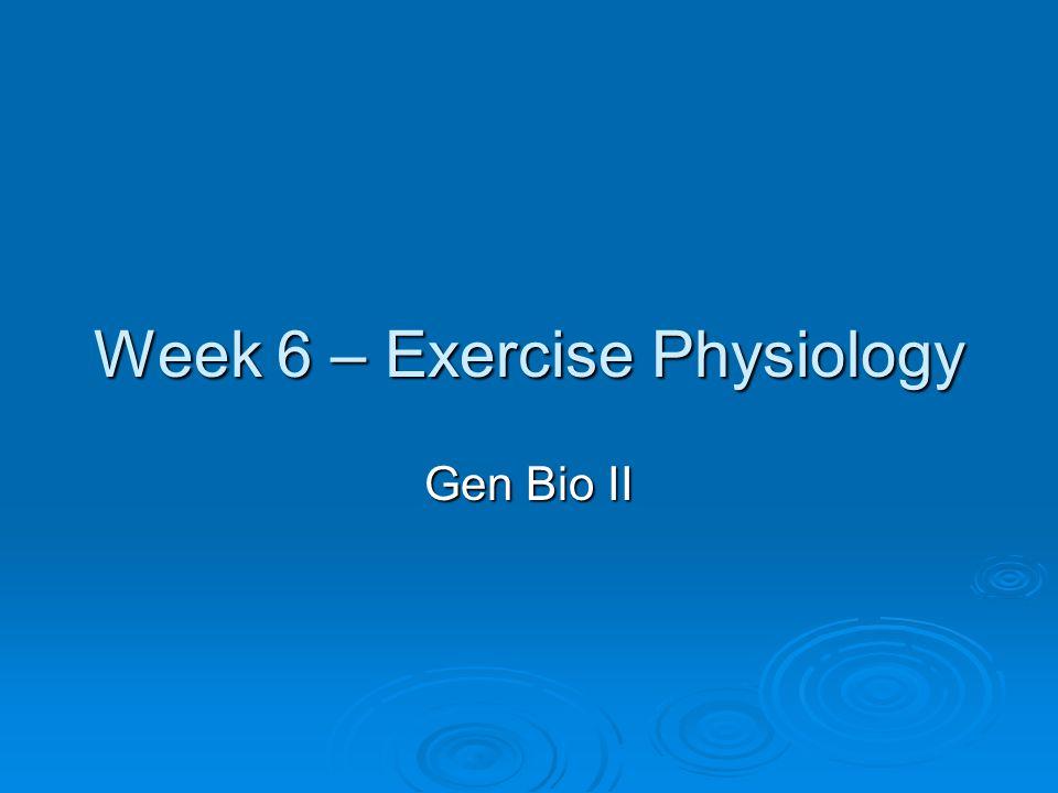 Week 6 – Exercise Physiology Gen Bio II