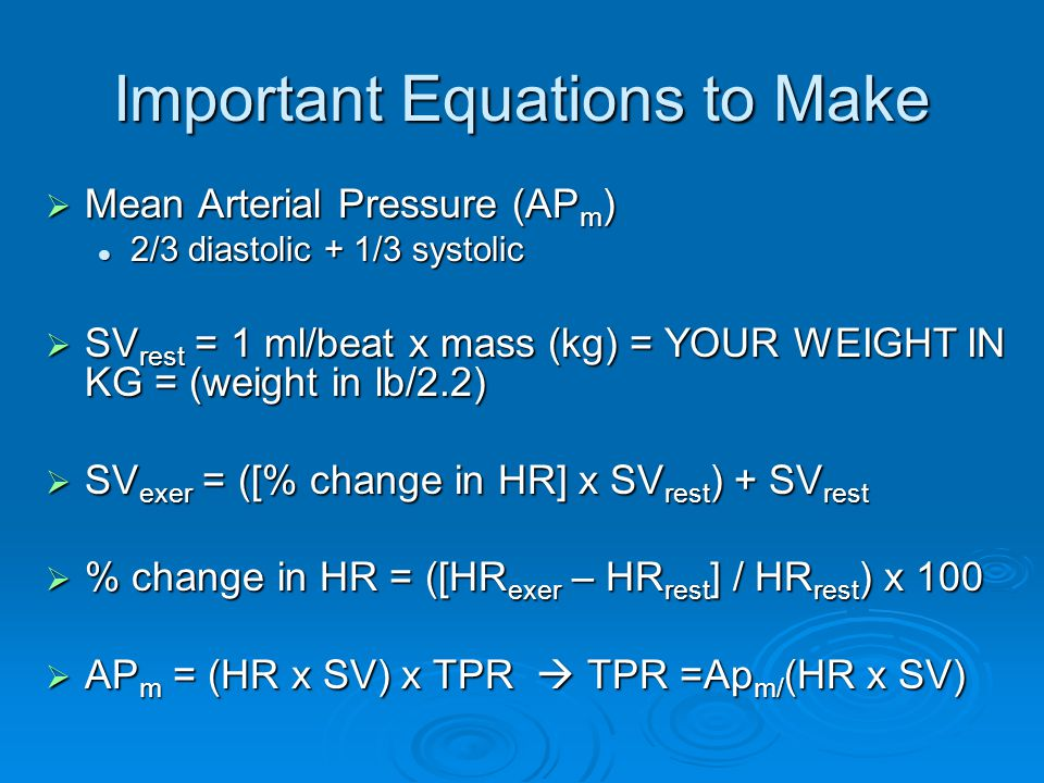 Important Equations to Make Mean Arterial Pressure (AP m ) Mean Arterial Pressure (AP m ) 2/3 diastolic + 1/3 systolic 2/3 diastolic + 1/3 systolic SV rest = 1 ml/beat x mass (kg) = YOUR WEIGHT IN KG = (weight in lb/2.2) SV rest = 1 ml/beat x mass (kg) = YOUR WEIGHT IN KG = (weight in lb/2.2) SV exer = ([% change in HR] x SV rest ) + SV rest SV exer = ([% change in HR] x SV rest ) + SV rest % change in HR = ([HR exer – HR rest ] / HR rest ) x 100 % change in HR = ([HR exer – HR rest ] / HR rest ) x 100 AP m = (HR x SV) x TPR TPR =Ap m/ (HR x SV) AP m = (HR x SV) x TPR TPR =Ap m/ (HR x SV)