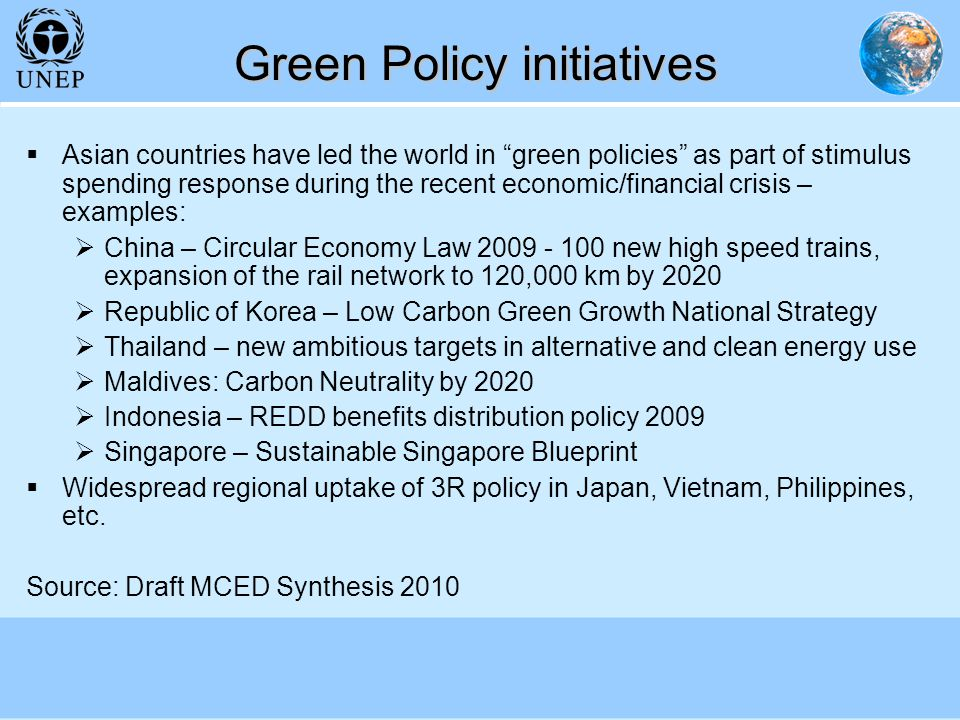 Green Policy initiatives Asian countries have led the world in green policies as part of stimulus spending response during the recent economic/financial crisis – examples: China – Circular Economy Law 2009 - 100 new high speed trains, expansion of the rail network to 120,000 km by 2020 Republic of Korea – Low Carbon Green Growth National Strategy Thailand – new ambitious targets in alternative and clean energy use Maldives: Carbon Neutrality by 2020 Indonesia – REDD benefits distribution policy 2009 Singapore – Sustainable Singapore Blueprint Widespread regional uptake of 3R policy in Japan, Vietnam, Philippines, etc.