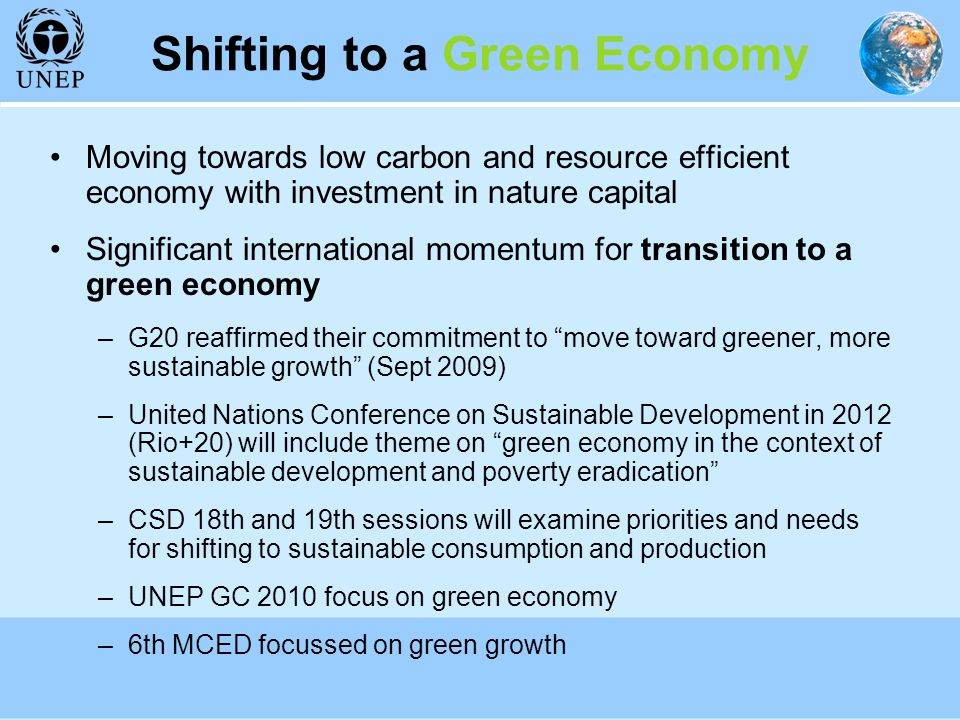 Shifting to a Green Economy Moving towards low carbon and resource efficient economy with investment in nature capital Significant international momentum for transition to a green economy –G20 reaffirmed their commitment to move toward greener, more sustainable growth (Sept 2009) –United Nations Conference on Sustainable Development in 2012 (Rio+20) will include theme on green economy in the context of sustainable development and poverty eradication –CSD 18th and 19th sessions will examine priorities and needs for shifting to sustainable consumption and production –UNEP GC 2010 focus on green economy –6th MCED focussed on green growth