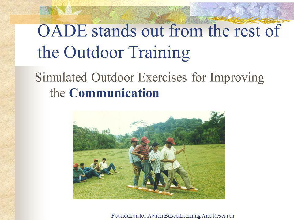 Foundation for Action Based Learning And Research OADE stands out from the rest of the Outdoor Training Simulated Outdoor Exercises for Improving the Communication