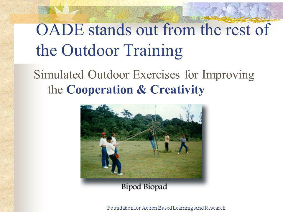 Foundation for Action Based Learning And Research OADE stands out from the rest of the Outdoor Training Simulated Outdoor Exercises for Improving the Cooperation & Creativity