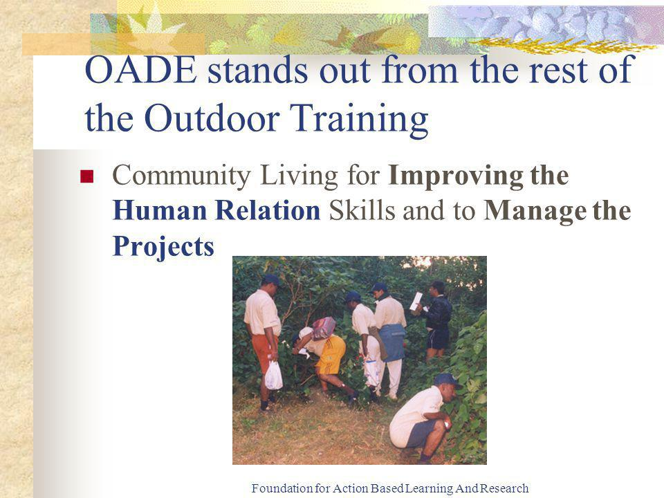 Foundation for Action Based Learning And Research OADE stands out from the rest of the Outdoor Training Community Living for Improving the Human Relation Skills and to Manage the Projects