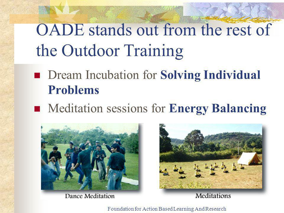 Foundation for Action Based Learning And Research OADE stands out from the rest of the Outdoor Training Dream Incubation for Solving Individual Problems Meditation sessions for Energy Balancing