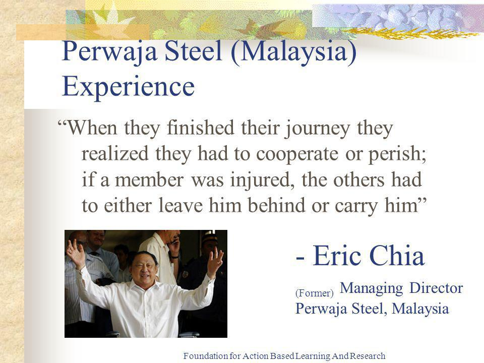 Foundation for Action Based Learning And Research Perwaja Steel (Malaysia) Experience When they finished their journey they realized they had to cooperate or perish; if a member was injured, the others had to either leave him behind or carry him - Eric Chia (Former) Managing Director Perwaja Steel, Malaysia