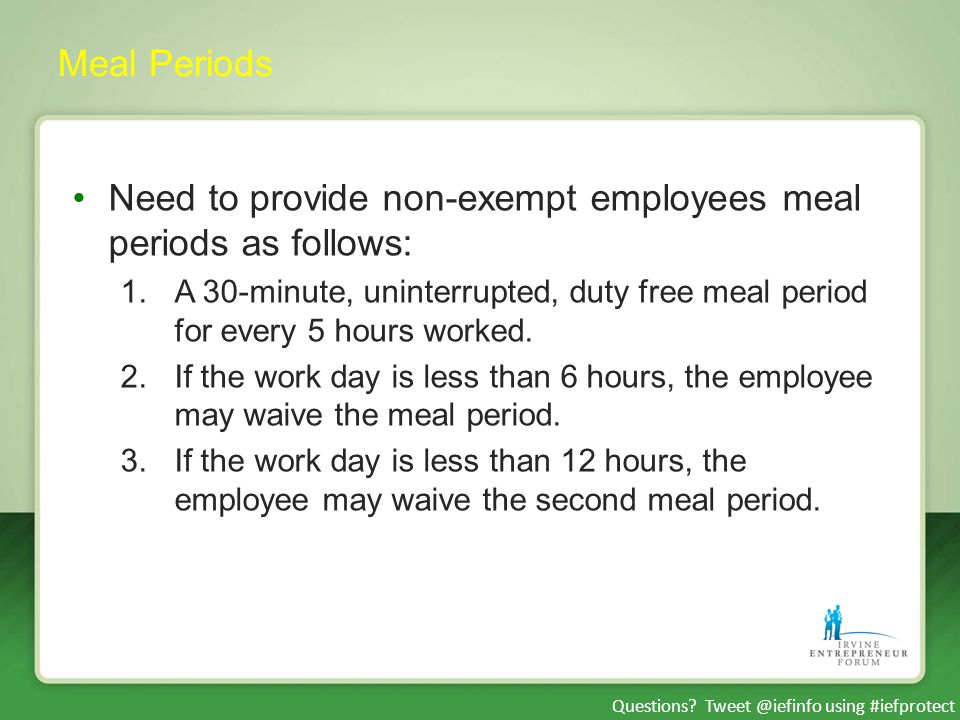 Questions? Tweet @iefinfo using #iefprotect Meal Periods Need to provide non-exempt employees meal periods as follows: 1.A 30-minute, uninterrupted, d