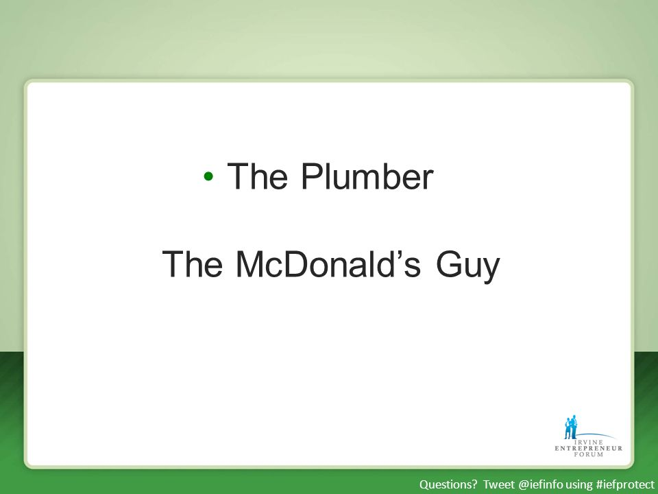 Questions? Tweet @iefinfo using #iefprotect The Plumber The McDonalds Guy
