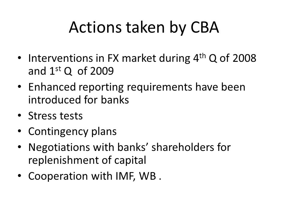 Actions taken by CBA Interventions in FX market during 4 th Q of 2008 and 1 st Q of 2009 Enhanced reporting requirements have been introduced for bank