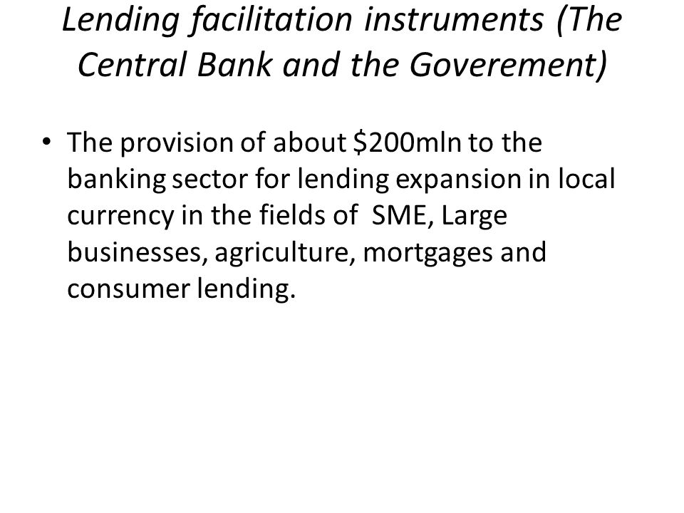 Lending facilitation instruments (The Central Bank and the Goverement) The provision of about $200mln to the banking sector for lending expansion in l