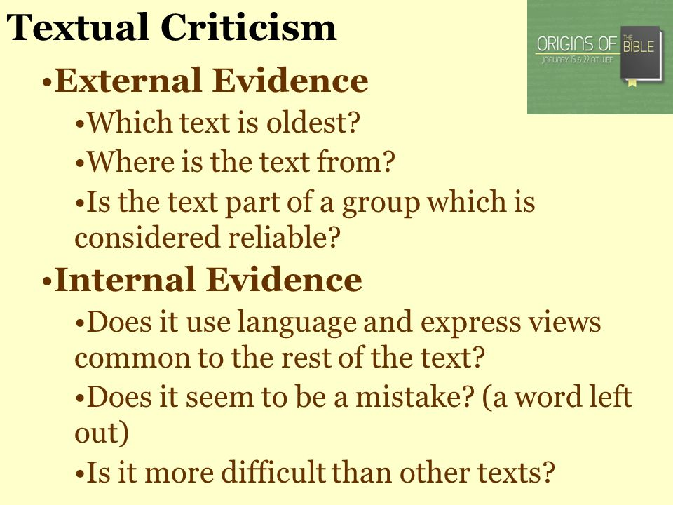 Textual Criticism External Evidence Which text is oldest? Where is the text from? Is the text part of a group which is considered reliable? Internal E