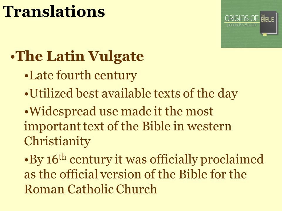 Translations The Latin Vulgate Late fourth century Utilized best available texts of the day Widespread use made it the most important text of the Bibl