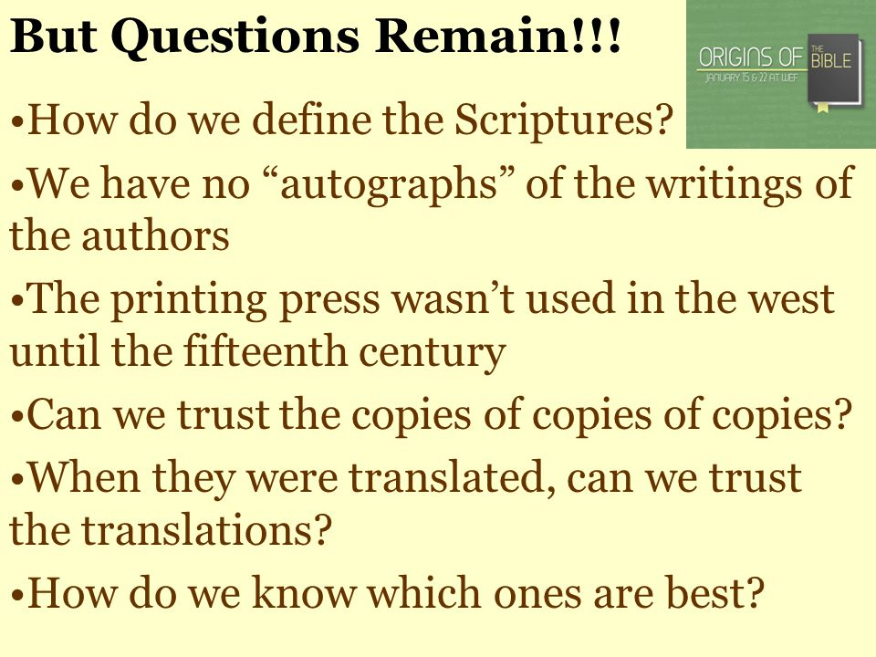 But Questions Remain!!! How do we define the Scriptures? We have no autographs of the writings of the authors The printing press wasnt used in the wes