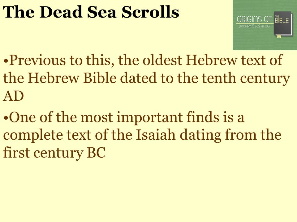 The Dead Sea Scrolls Previous to this, the oldest Hebrew text of the Hebrew Bible dated to the tenth century AD One of the most important finds is a c