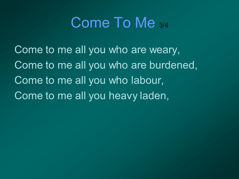 Come To Me 3/4 Come to me all you who are weary, Come to me all you who are burdened, Come to me all you who labour, Come to me all you heavy laden,