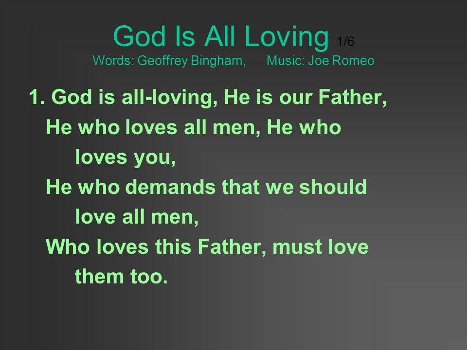 God Is All Loving 1/6 Words: Geoffrey Bingham, Music: Joe Romeo 1. God is all-loving, He is our Father, He who loves all men, He who loves you, He who