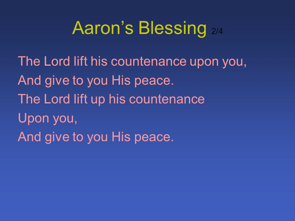 Aarons Blessing 2/4 The Lord lift his countenance upon you, And give to you His peace. The Lord lift up his countenance Upon you, And give to you His