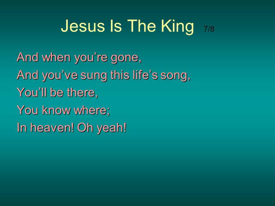Jesus Is The King 7/8 And when youre gone, And youve sung this lifes song, Youll be there, You know where; In heaven! Oh yeah!