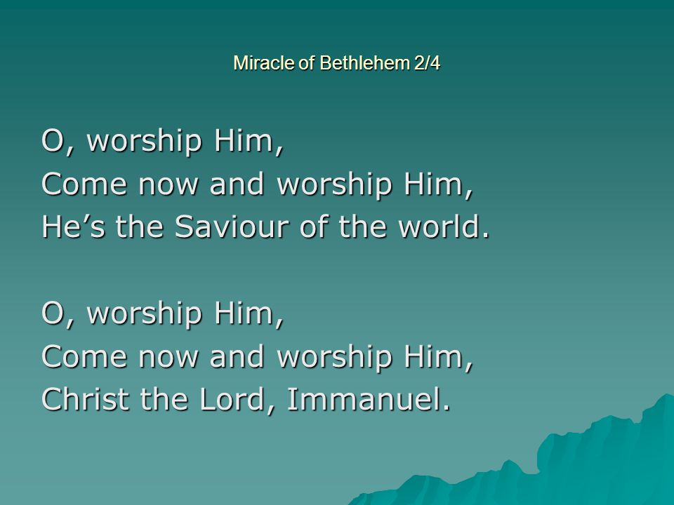 Miracle of Bethlehem 2/4 O, worship Him, Come now and worship Him, Hes the Saviour of the world. O, worship Him, Come now and worship Him, Christ the