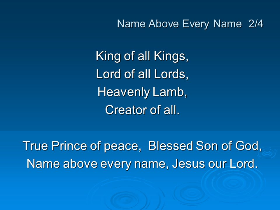 King of all Kings, Lord of all Lords, Heavenly Lamb, Creator of all. True Prince of peace, Blessed Son of God, Name above every name, Jesus our Lord.