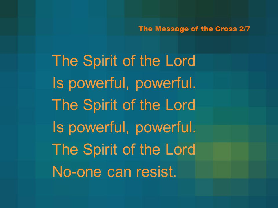 The Message of the Cross 2/7 The Spirit of the Lord Is powerful, powerful. The Spirit of the Lord Is powerful, powerful. The Spirit of the Lord No-one