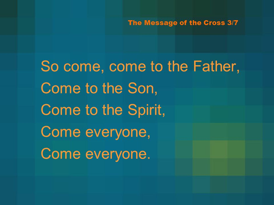 The Message of the Cross 3/7 So come, come to the Father, Come to the Son, Come to the Spirit, Come everyone, Come everyone.