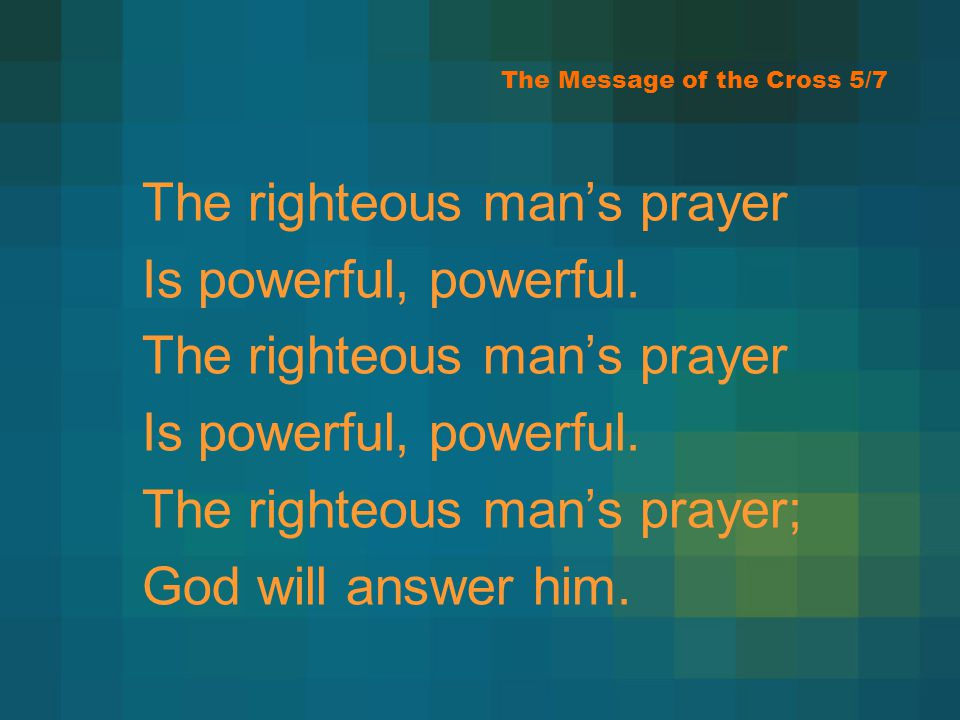 The Message of the Cross 5/7 The righteous mans prayer Is powerful, powerful. The righteous mans prayer Is powerful, powerful. The righteous mans pray