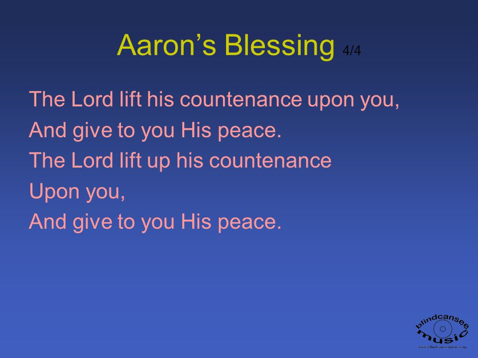 Aarons Blessing 4/4 The Lord lift his countenance upon you, And give to you His peace. The Lord lift up his countenance Upon you, And give to you His