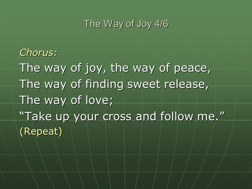 The Way of Joy 4/6 Chorus: The way of joy, the way of peace, The way of finding sweet release, The way of love; Take up your cross and follow me. (Rep