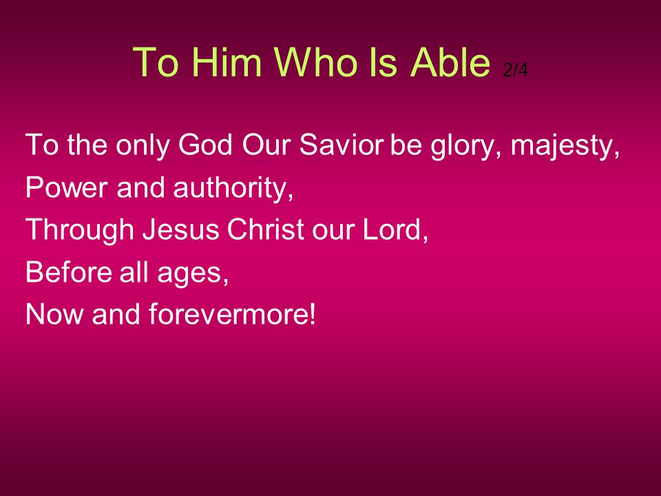 To Him Who Is Able 2/4 To the only God Our Savior be glory, majesty, Power and authority, Through Jesus Christ our Lord, Before all ages, Now and fore