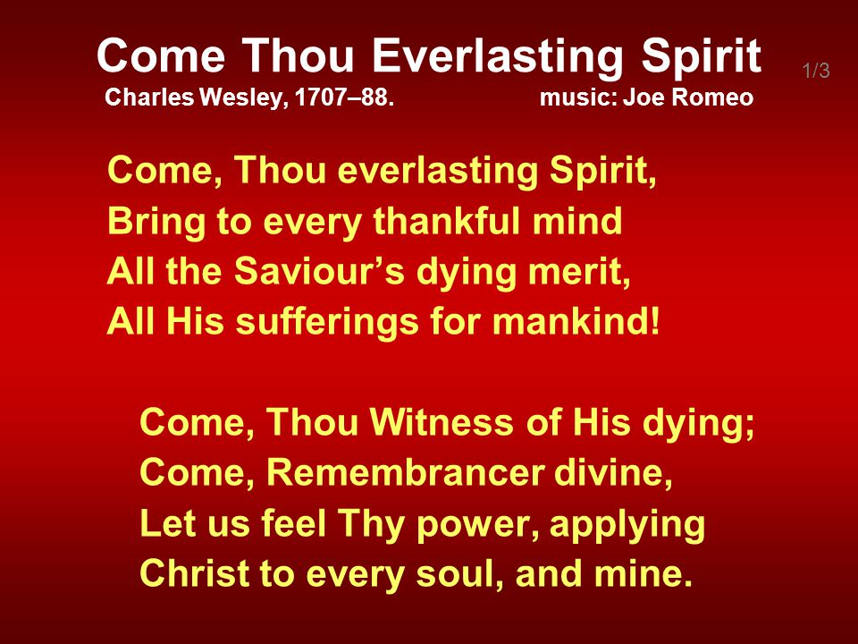 Come Thou Everlasting Spirit Charles Wesley, 1707–88. music: Joe Romeo Come, Thou everlasting Spirit, Bring to every thankful mind All the Saviours dy