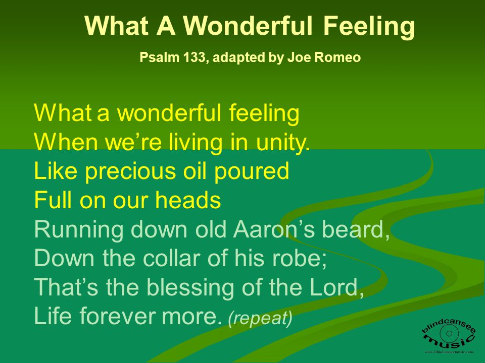 What a wonderful feeling When were living in unity. Like precious oil poured Full on our heads Running down old Aarons beard, Down the collar of his r