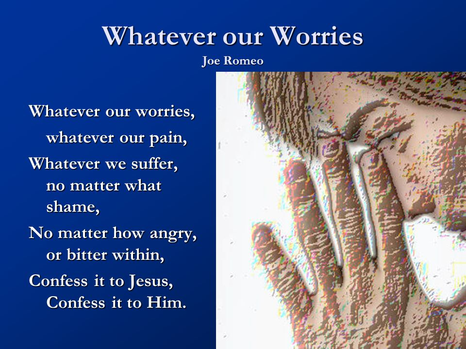 Whatever our Worries Joe Romeo Whatever our worries, whatever our pain, Whatever we suffer, no matter what shame, No matter how angry, or bitter withi