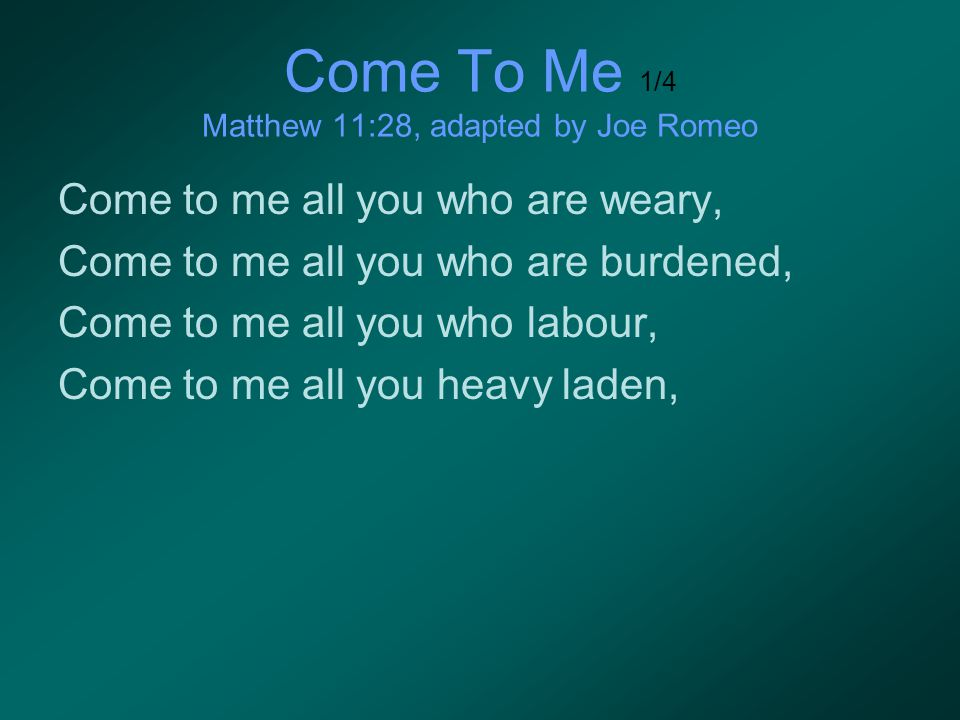 Come To Me 1/4 Matthew 11:28, adapted by Joe Romeo Come to me all you who are weary, Come to me all you who are burdened, Come to me all you who labou
