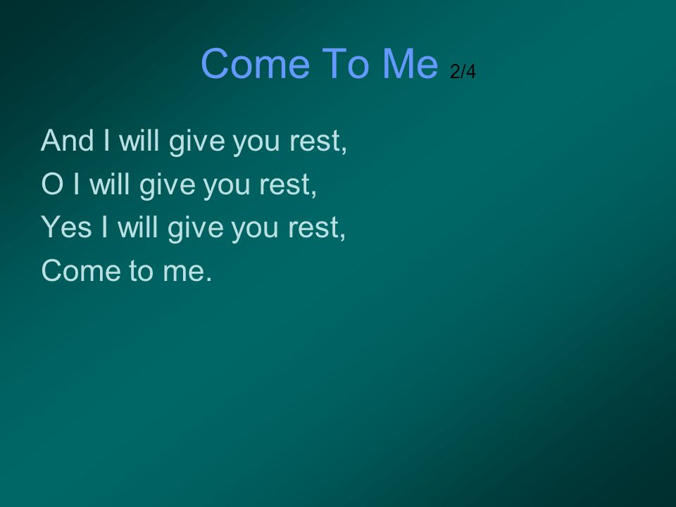 Come To Me 2/4 And I will give you rest, O I will give you rest, Yes I will give you rest, Come to me.