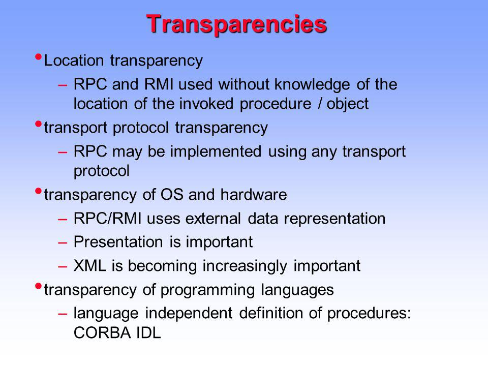 Transparencies Location transparency –RPC and RMI used without knowledge of the location of the invoked procedure / object transport protocol transparency –RPC may be implemented using any transport protocol transparency of OS and hardware –RPC/RMI uses external data representation –Presentation is important –XML is becoming increasingly important transparency of programming languages –language independent definition of procedures: CORBA IDL