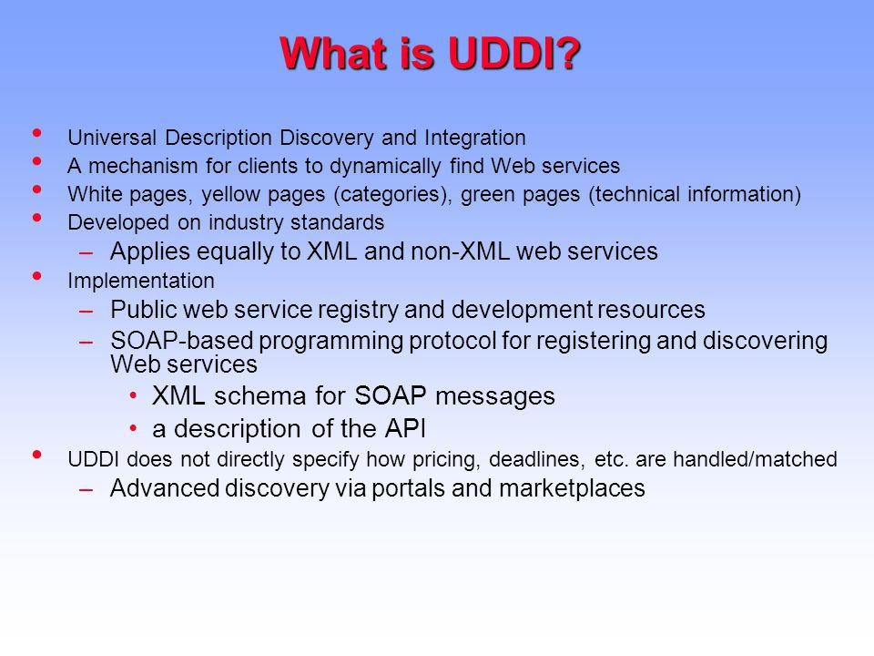 What is UDDI? Universal Description Discovery and Integration A mechanism for clients to dynamically find Web services White pages, yellow pages (cate