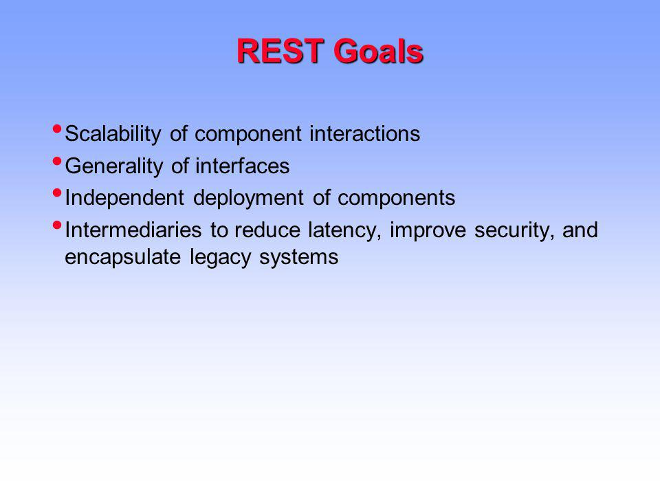 REST Goals Scalability of component interactions Generality of interfaces Independent deployment of components Intermediaries to reduce latency, improve security, and encapsulate legacy systems