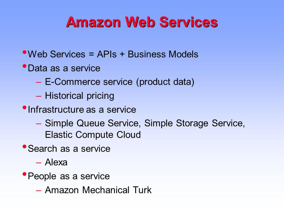Amazon Web Services Web Services = APIs + Business Models Data as a service –E-Commerce service (product data) –Historical pricing Infrastructure as a service –Simple Queue Service, Simple Storage Service, Elastic Compute Cloud Search as a service –Alexa People as a service –Amazon Mechanical Turk