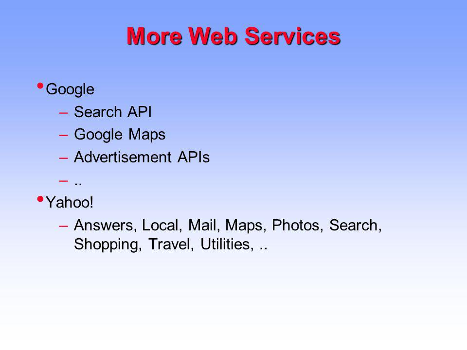 More Web Services Google –Search API –Google Maps –Advertisement APIs –.. Yahoo! –Answers, Local, Mail, Maps, Photos, Search, Shopping, Travel, Utilit
