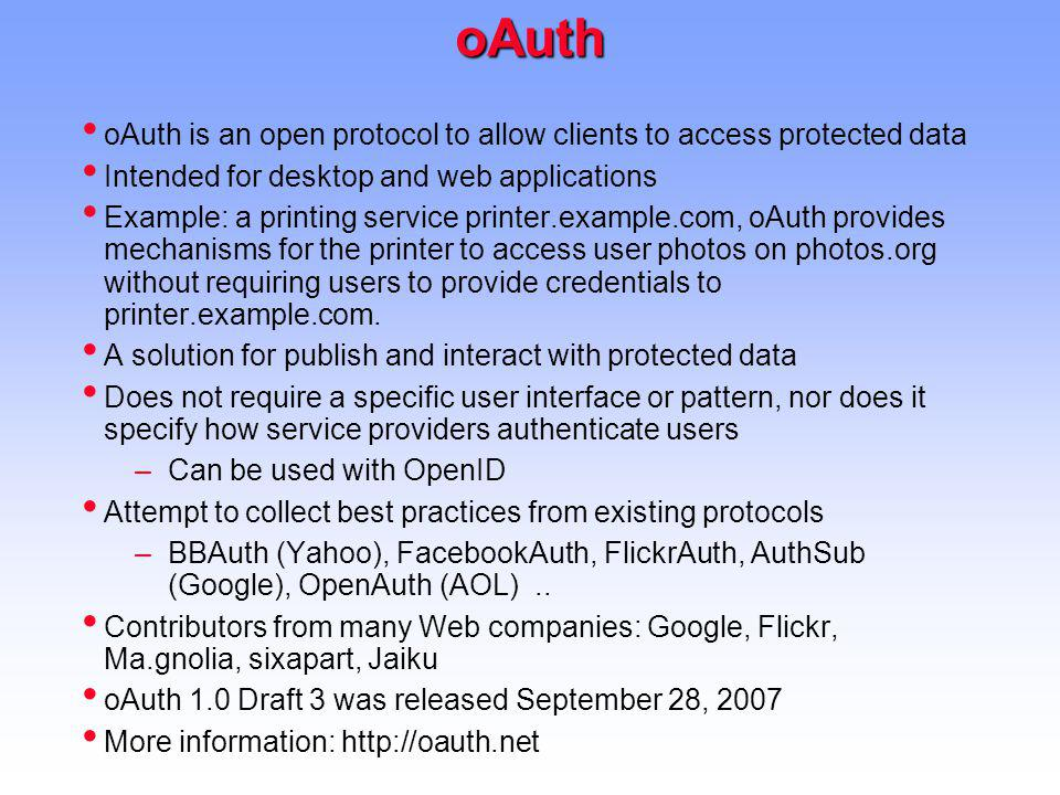 oAuth oAuth is an open protocol to allow clients to access protected data Intended for desktop and web applications Example: a printing service printer.example.com, oAuth provides mechanisms for the printer to access user photos on photos.org without requiring users to provide credentials to printer.example.com.