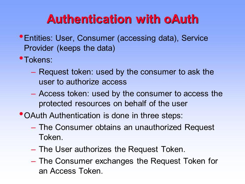 Authentication with oAuth Entities: User, Consumer (accessing data), Service Provider (keeps the data) Tokens: –Request token: used by the consumer to ask the user to authorize access –Access token: used by the consumer to access the protected resources on behalf of the user OAuth Authentication is done in three steps: –The Consumer obtains an unauthorized Request Token.