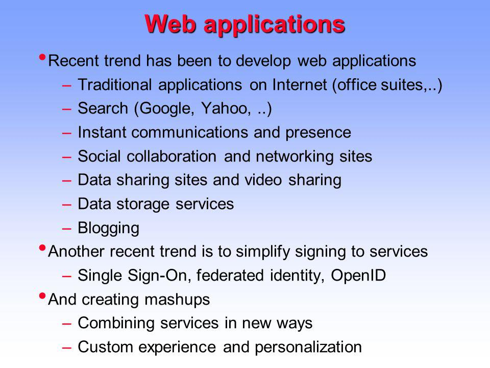 Web applications Recent trend has been to develop web applications –Traditional applications on Internet (office suites,..) –Search (Google, Yahoo,..) –Instant communications and presence –Social collaboration and networking sites –Data sharing sites and video sharing –Data storage services –Blogging Another recent trend is to simplify signing to services –Single Sign-On, federated identity, OpenID And creating mashups –Combining services in new ways –Custom experience and personalization