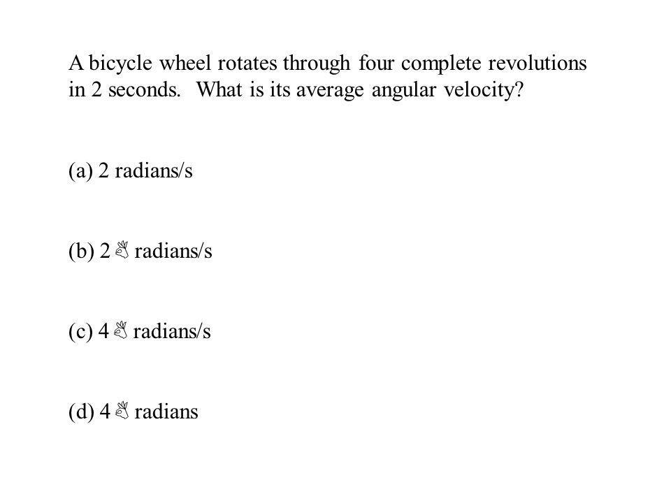 A bicycle wheel rotates through four complete revolutions in 2 seconds. What is its average angular velocity? (a) 2 radians/s (b) 2 B radians/s (c) 4