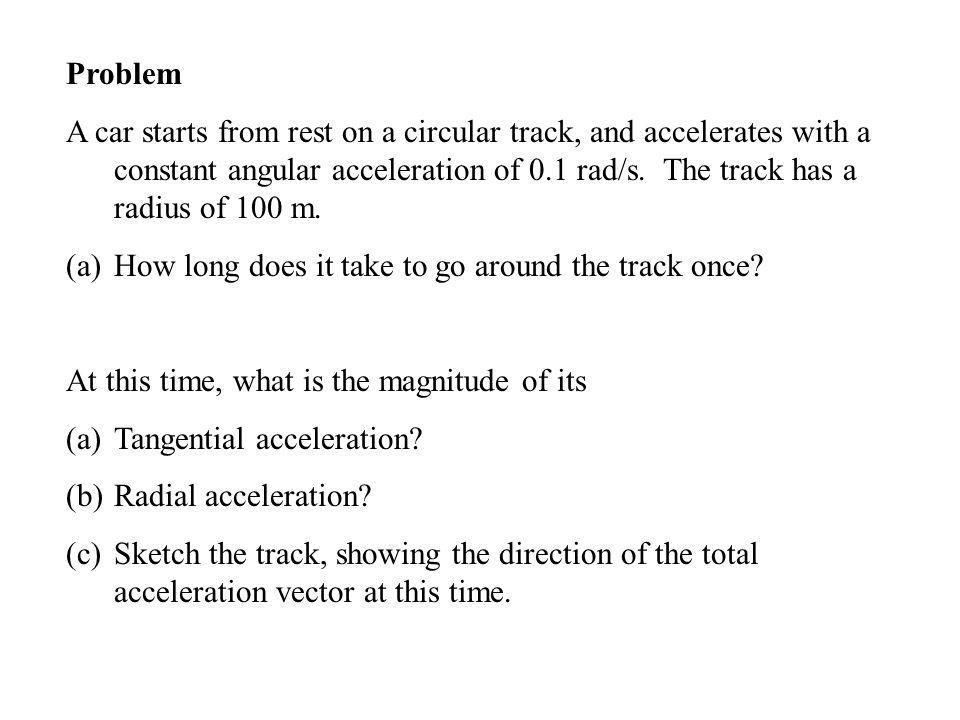 Problem A car starts from rest on a circular track, and accelerates with a constant angular acceleration of 0.1 rad/s. The track has a radius of 100 m