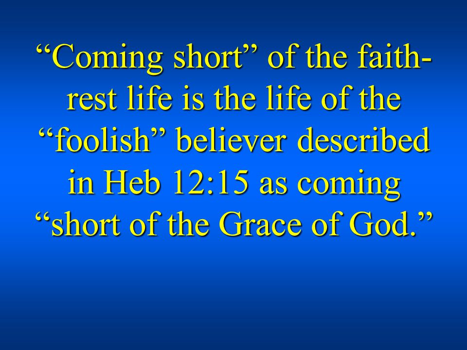 Coming short of the faith- rest life is the life of the foolish believer described in Heb 12:15 as coming short of the Grace of God.