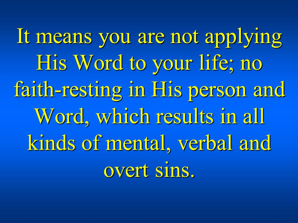 It means you are not applying His Word to your life; no faith-resting in His person and Word, which results in all kinds of mental, verbal and overt sins.