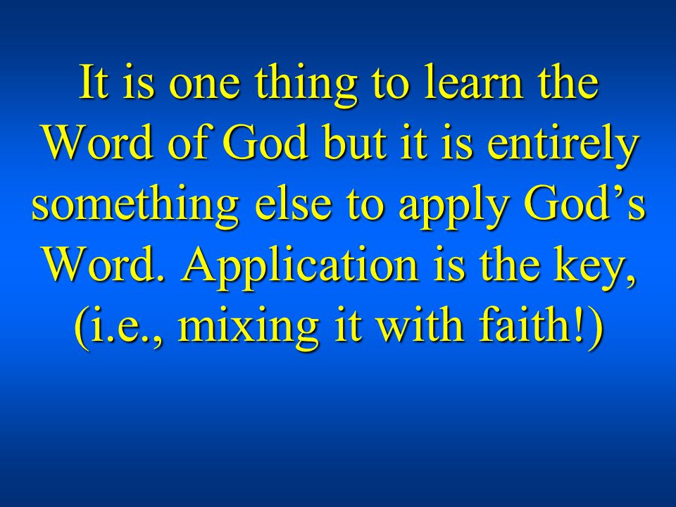 It is one thing to learn the Word of God but it is entirely something else to apply Gods Word. Application is the key, (i.e., mixing it with faith!)